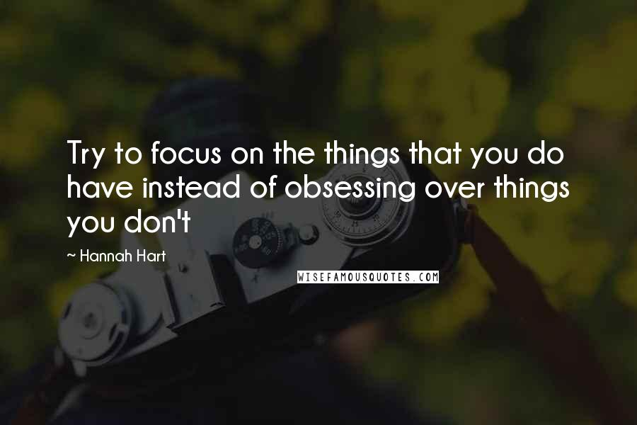Hannah Hart quotes: Try to focus on the things that you do have instead of obsessing over things you don't