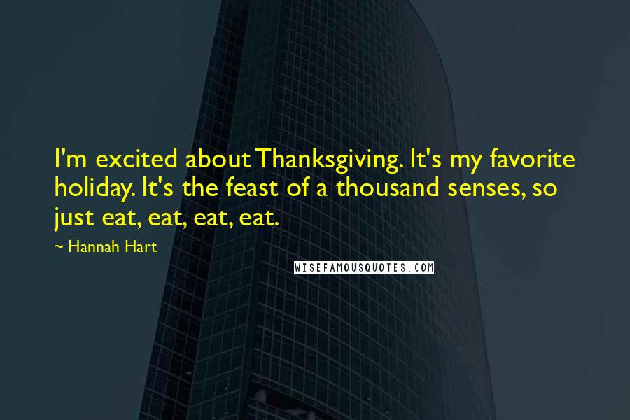 Hannah Hart quotes: I'm excited about Thanksgiving. It's my favorite holiday. It's the feast of a thousand senses, so just eat, eat, eat, eat.
