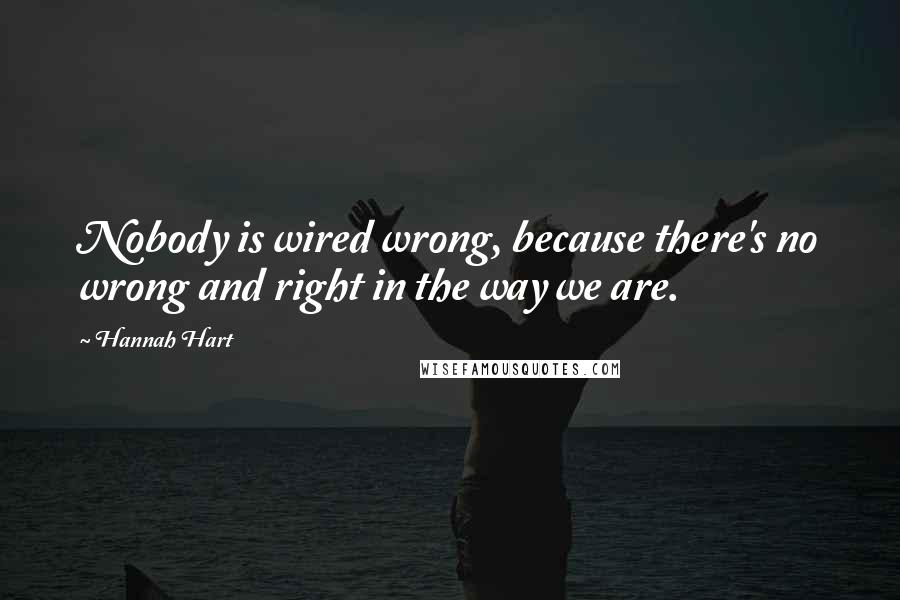 Hannah Hart quotes: Nobody is wired wrong, because there's no wrong and right in the way we are.