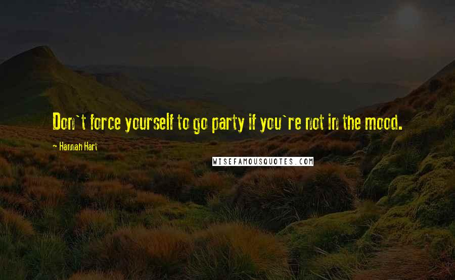 Hannah Hart quotes: Don't force yourself to go party if you're not in the mood.