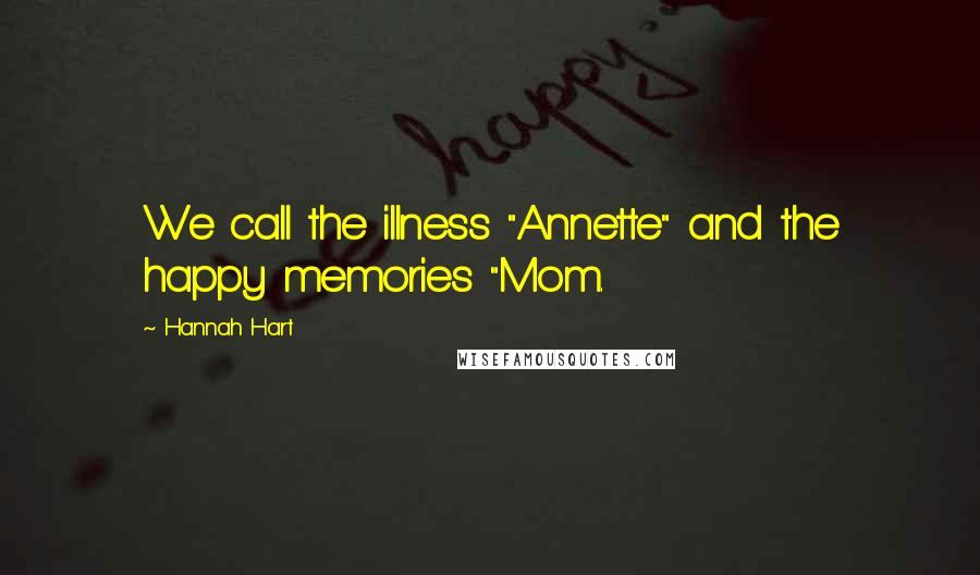 "Hannah Hart quotes: We call the illness ""Annette"" and the happy memories ""Mom."