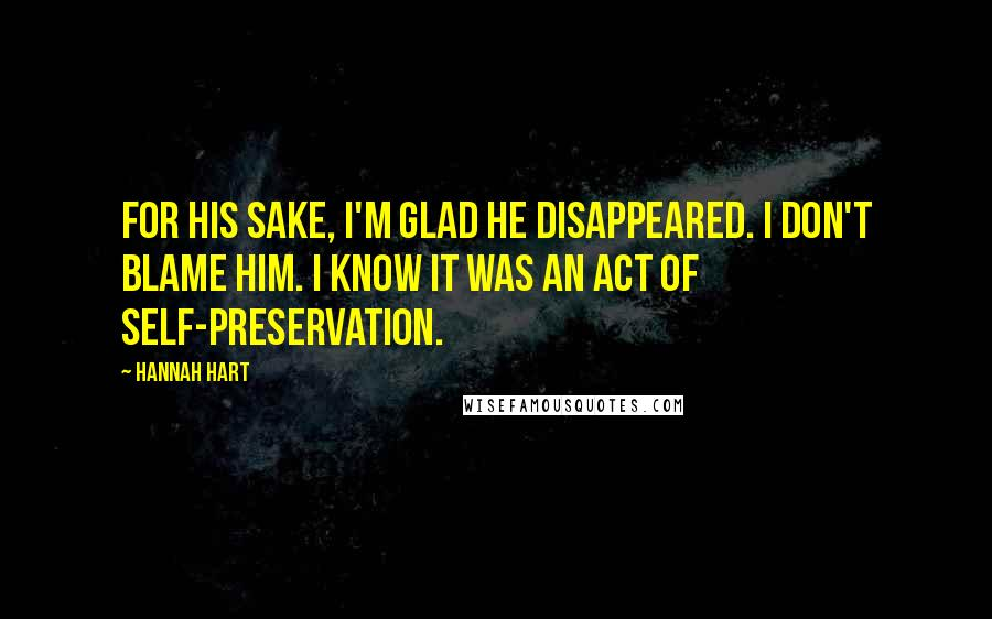 Hannah Hart quotes: For his sake, I'm glad he disappeared. I don't blame him. I know it was an act of self-preservation.