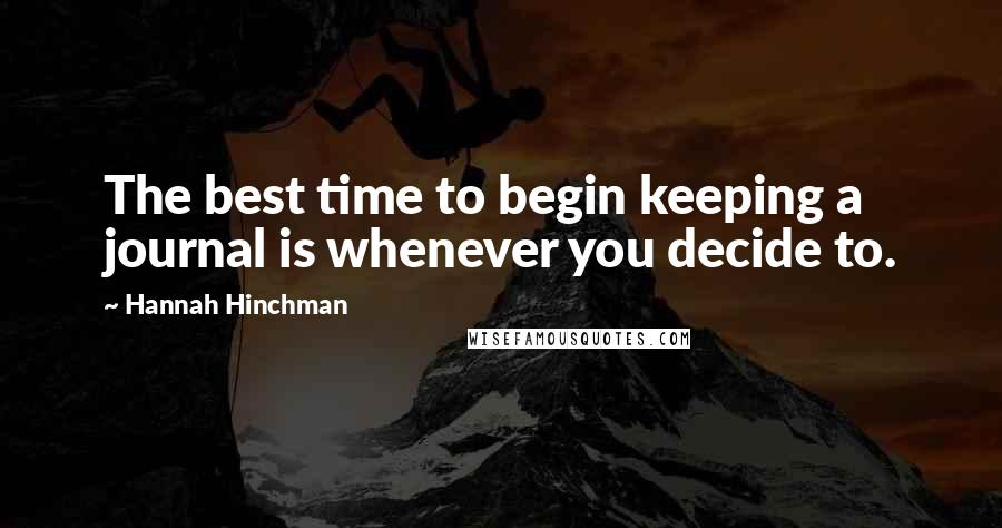 Hannah Hinchman quotes: The best time to begin keeping a journal is whenever you decide to.