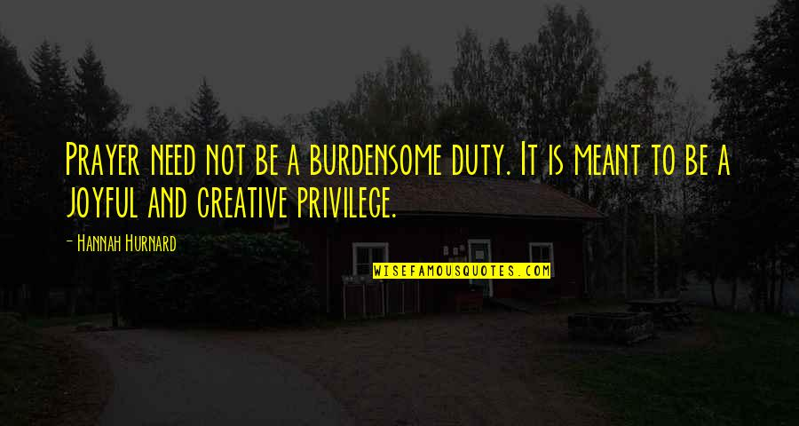 Hannah Hurnard Quotes By Hannah Hurnard: Prayer need not be a burdensome duty. It