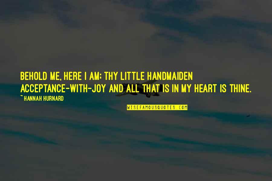 Hannah Hurnard Quotes By Hannah Hurnard: Behold me, here I am; thy little handmaiden
