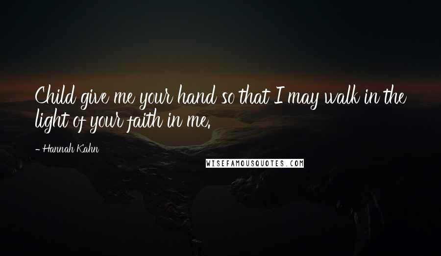 Hannah Kahn quotes: Child give me your hand so that I may walk in the light of your faith in me.