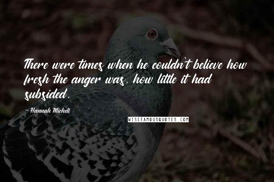 Hannah Michell quotes: There were times when he couldn't believe how fresh the anger was, how little it had subsided.