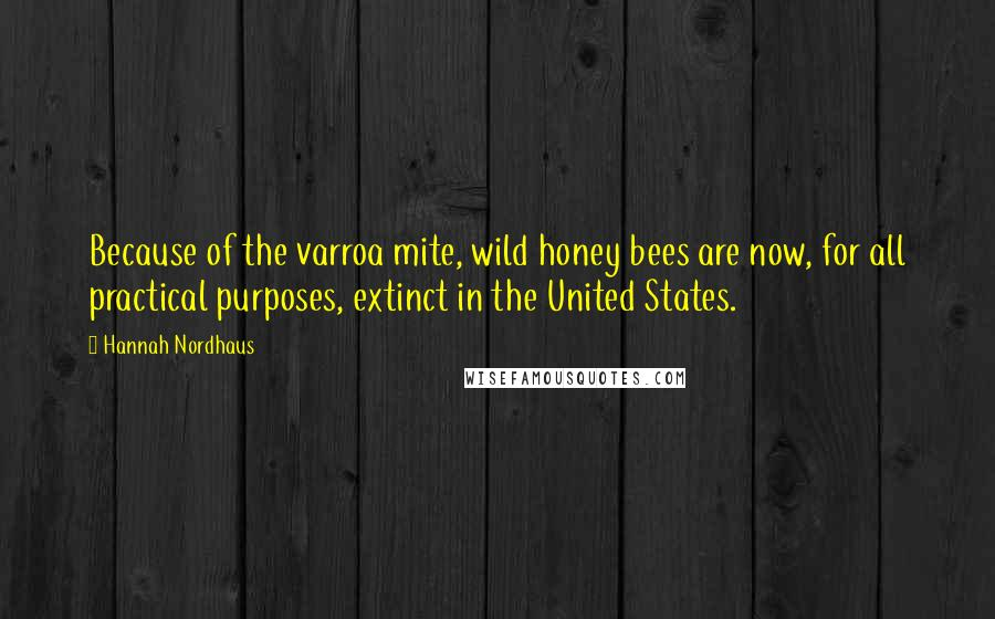 Hannah Nordhaus quotes: Because of the varroa mite, wild honey bees are now, for all practical purposes, extinct in the United States.