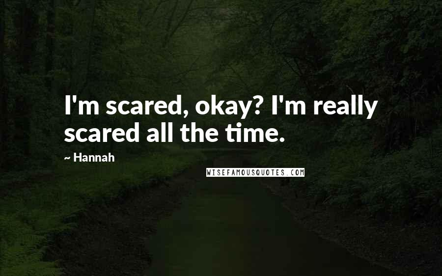 Hannah quotes: I'm scared, okay? I'm really scared all the time.