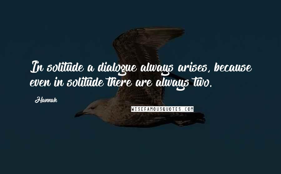 Hannah quotes: In solitude a dialogue always arises, because even in solitude there are always two.