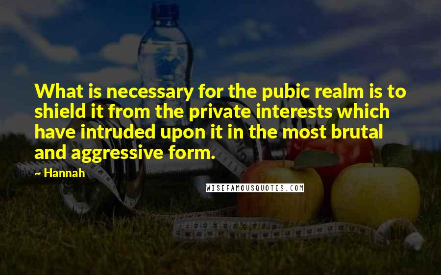 Hannah quotes: What is necessary for the pubic realm is to shield it from the private interests which have intruded upon it in the most brutal and aggressive form.