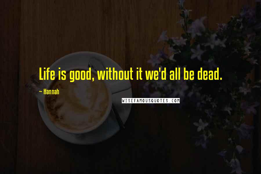 Hannah quotes: Life is good, without it we'd all be dead.