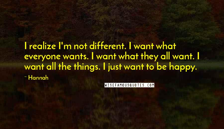Hannah quotes: I realize I'm not different. I want what everyone wants. I want what they all want. I want all the things. I just want to be happy.