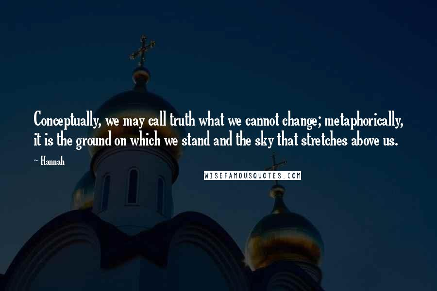 Hannah quotes: Conceptually, we may call truth what we cannot change; metaphorically, it is the ground on which we stand and the sky that stretches above us.