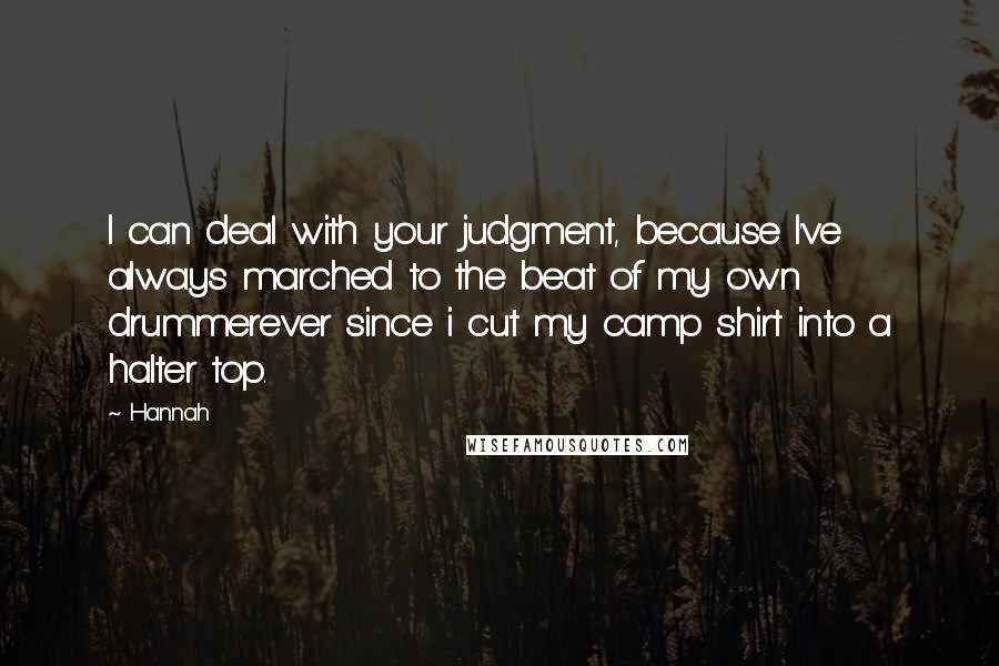 Hannah quotes: I can deal with your judgment, because I've always marched to the beat of my own drummerever since i cut my camp shirt into a halter top.