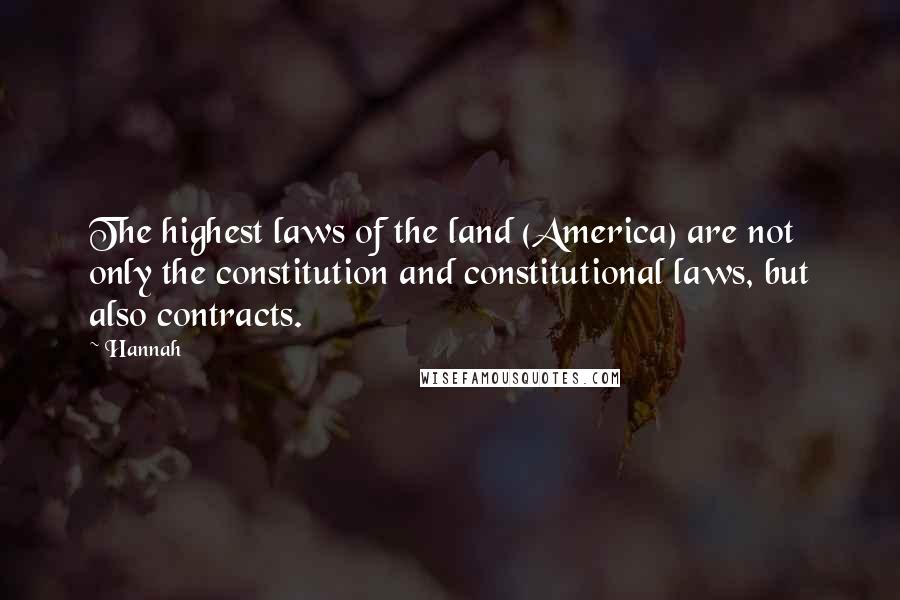 Hannah quotes: The highest laws of the land (America) are not only the constitution and constitutional laws, but also contracts.