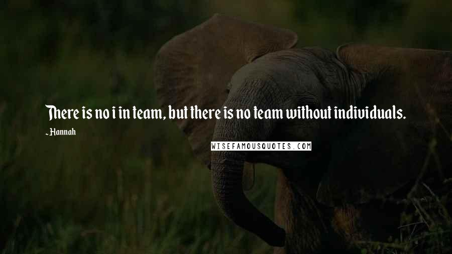 Hannah quotes: There is no i in team, but there is no team without individuals.