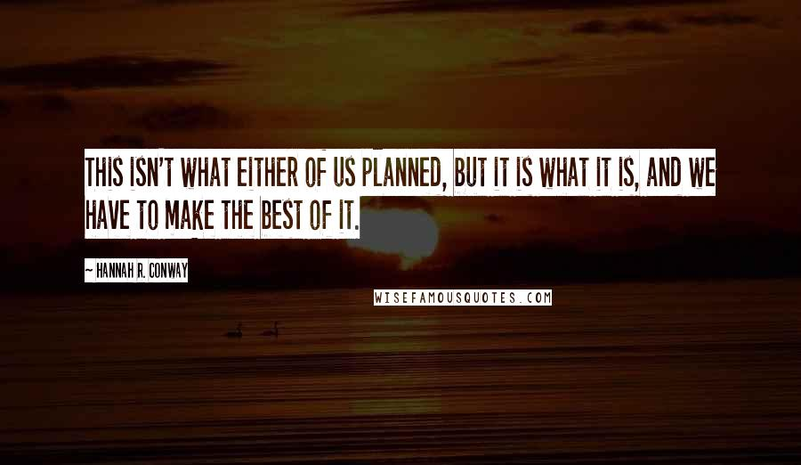 Hannah R. Conway quotes: This isn't what either of us planned, but it is what it is, and we have to make the best of it.