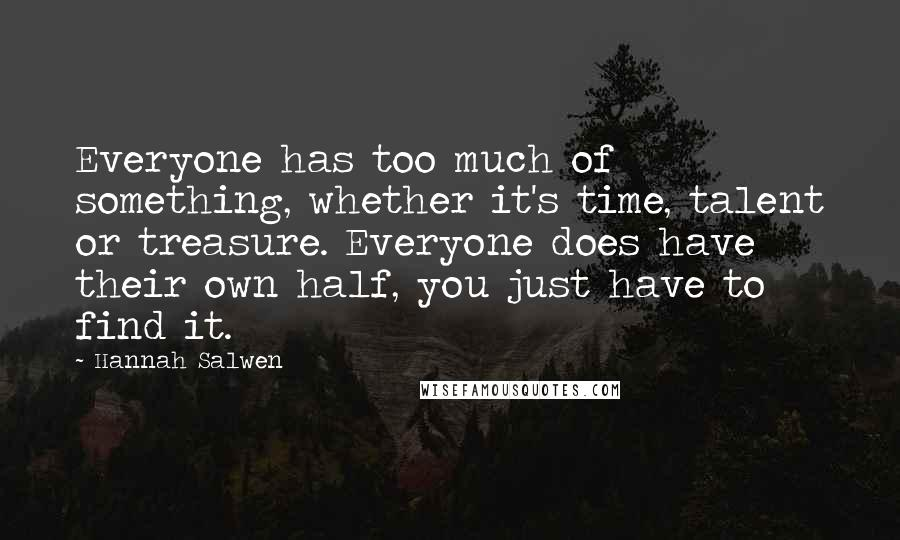 Hannah Salwen quotes: Everyone has too much of something, whether it's time, talent or treasure. Everyone does have their own half, you just have to find it.