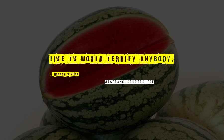 Hannah Simone quotes: Live TV would terrify anybody.