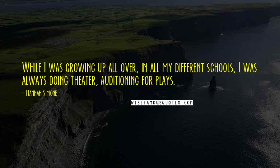 Hannah Simone quotes: While I was growing up all over, in all my different schools, I was always doing theater, auditioning for plays.