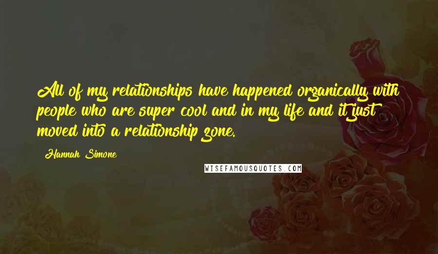 Hannah Simone quotes: All of my relationships have happened organically with people who are super cool and in my life and it just moved into a relationship zone.