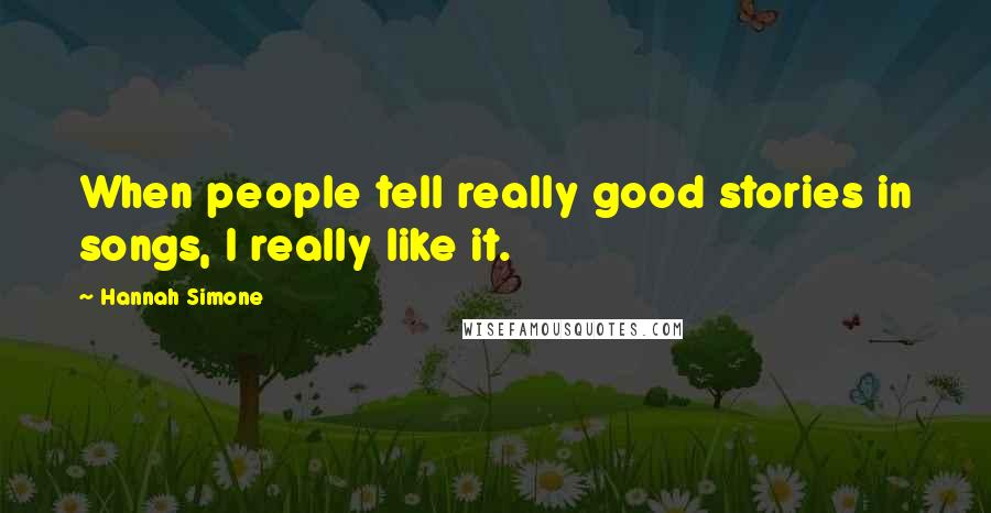 Hannah Simone quotes: When people tell really good stories in songs, I really like it.