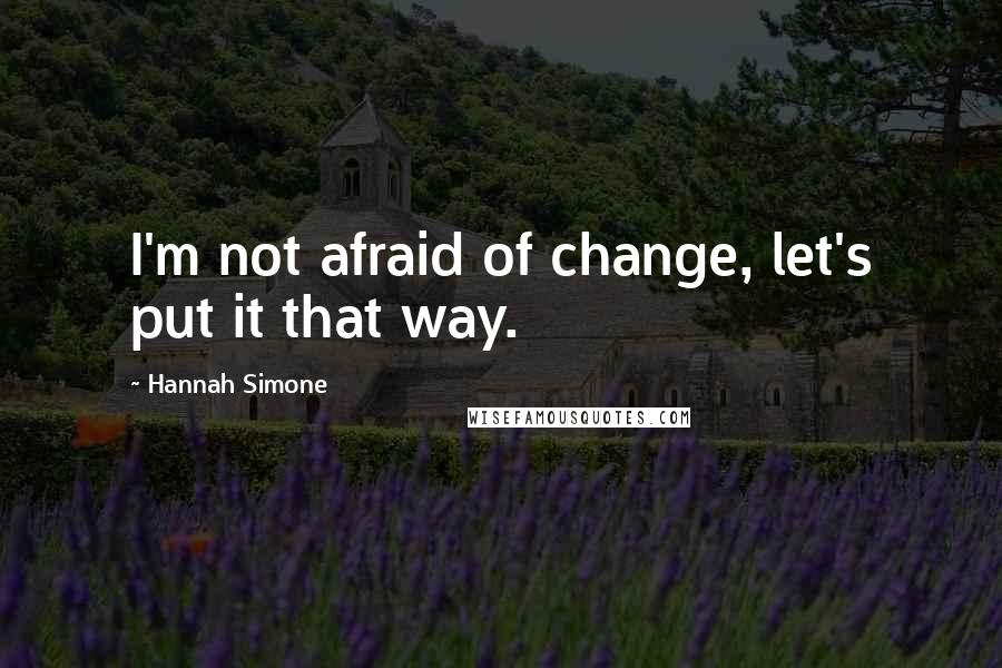 Hannah Simone quotes: I'm not afraid of change, let's put it that way.
