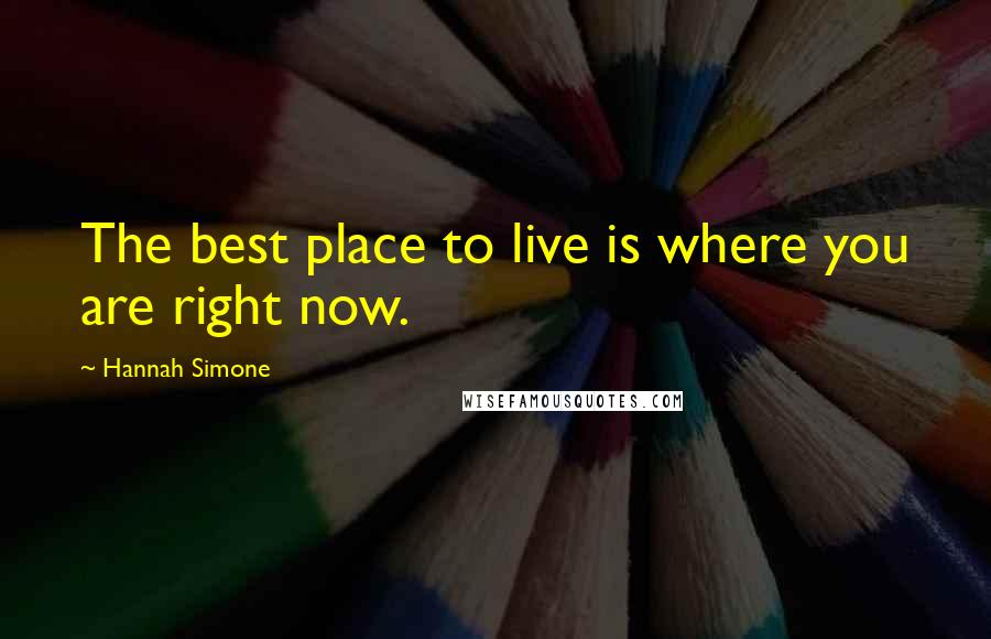 Hannah Simone quotes: The best place to live is where you are right now.