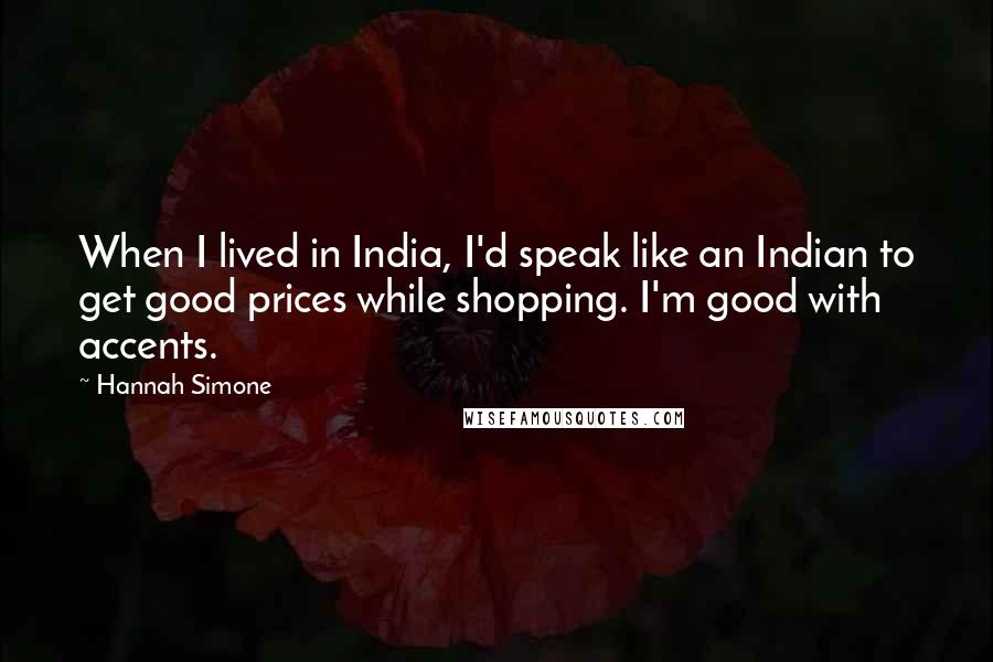 Hannah Simone quotes: When I lived in India, I'd speak like an Indian to get good prices while shopping. I'm good with accents.