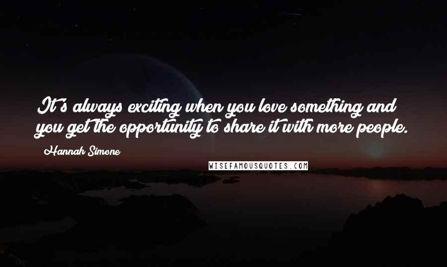 Hannah Simone quotes: It's always exciting when you love something and you get the opportunity to share it with more people.