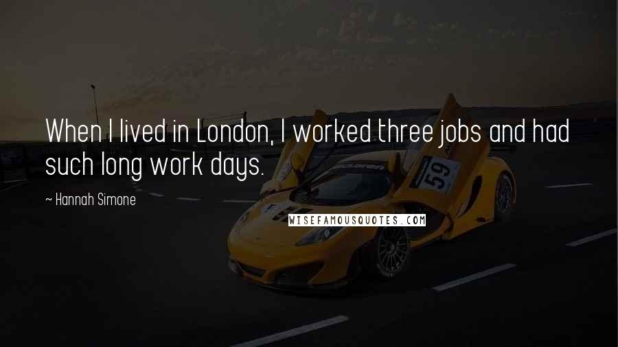 Hannah Simone quotes: When I lived in London, I worked three jobs and had such long work days.
