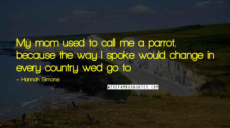 Hannah Simone quotes: My mom used to call me a parrot, because the way I spoke would change in every country we'd go to.