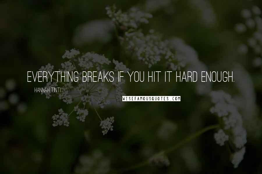 Hannah Tinti quotes: Everything breaks if you hit it hard enough.