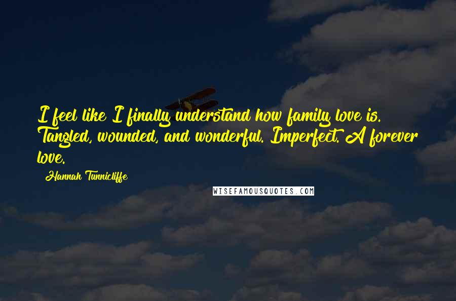 Hannah Tunnicliffe quotes: I feel like I finally understand how family love is. Tangled, wounded, and wonderful. Imperfect. A forever love.