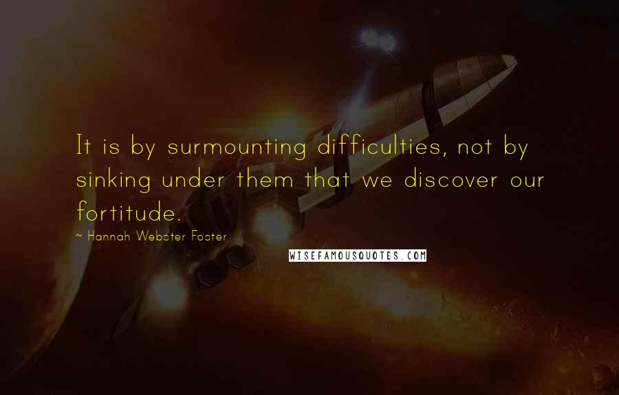 Hannah Webster Foster quotes: It is by surmounting difficulties, not by sinking under them that we discover our fortitude.
