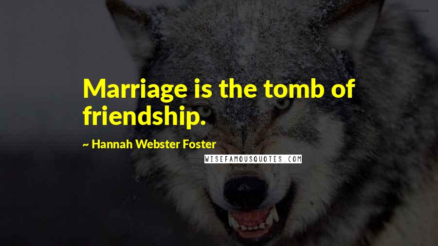 Hannah Webster Foster quotes: Marriage is the tomb of friendship.