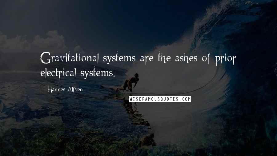Hannes Alfven quotes: Gravitational systems are the ashes of prior electrical systems.