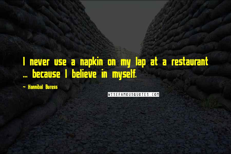 Hannibal Buress quotes: I never use a napkin on my lap at a restaurant ... because I believe in myself.