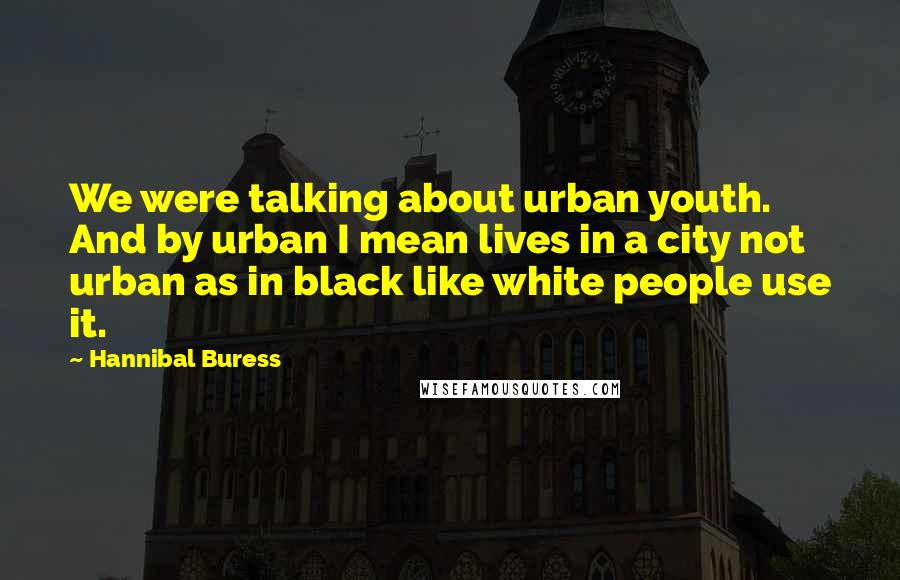 Hannibal Buress quotes: We were talking about urban youth. And by urban I mean lives in a city not urban as in black like white people use it.