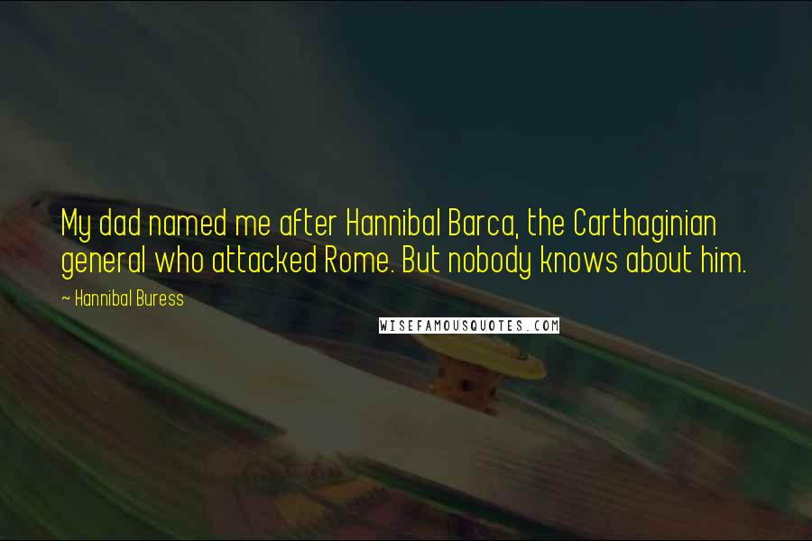 Hannibal Buress quotes: My dad named me after Hannibal Barca, the Carthaginian general who attacked Rome. But nobody knows about him.