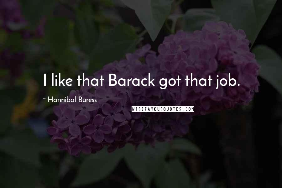 Hannibal Buress quotes: I like that Barack got that job.