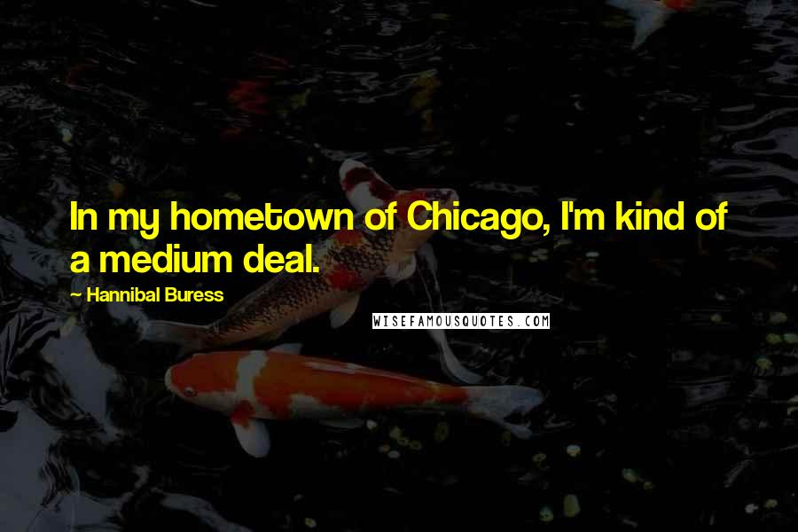 Hannibal Buress quotes: In my hometown of Chicago, I'm kind of a medium deal.