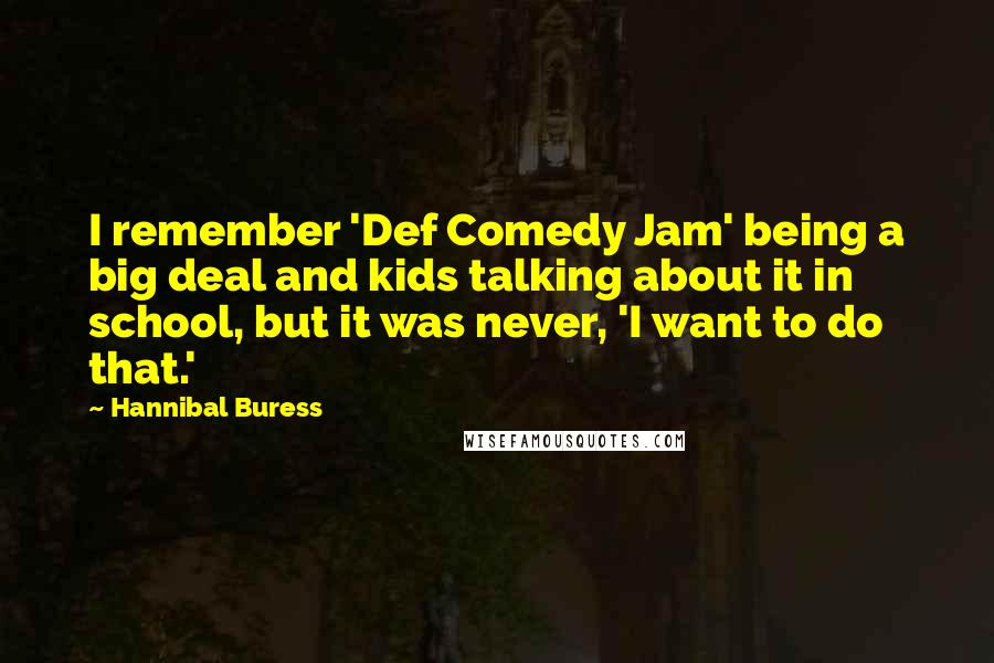 Hannibal Buress quotes: I remember 'Def Comedy Jam' being a big deal and kids talking about it in school, but it was never, 'I want to do that.'