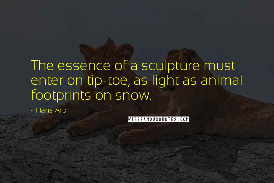 Hans Arp quotes: The essence of a sculpture must enter on tip-toe, as light as animal footprints on snow.