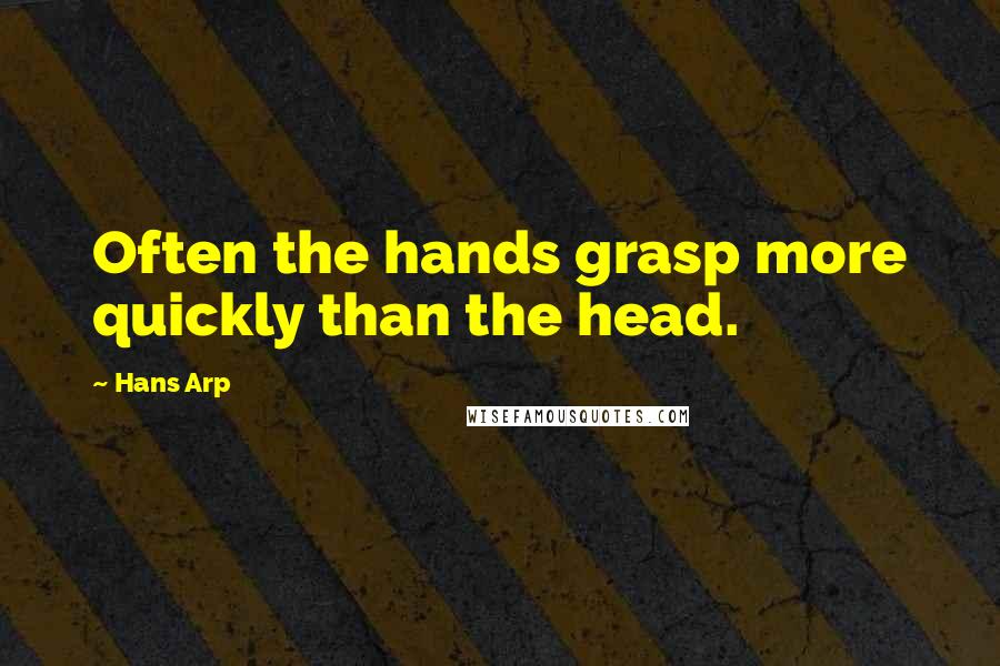 Hans Arp quotes: Often the hands grasp more quickly than the head.
