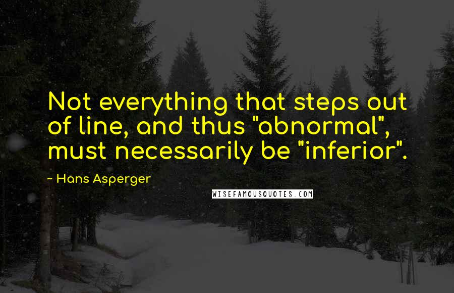 """Hans Asperger quotes: Not everything that steps out of line, and thus """"abnormal"""", must necessarily be """"inferior""""."""
