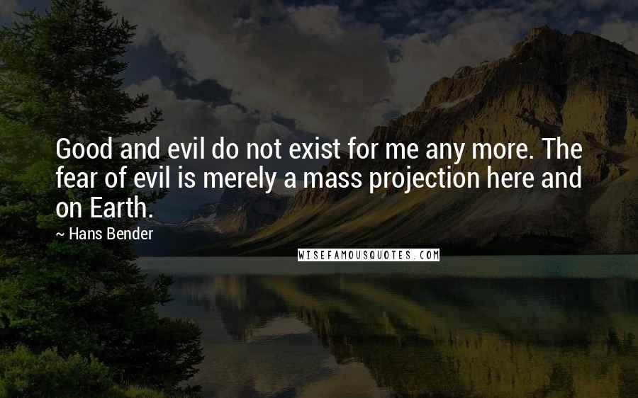 Hans Bender quotes: Good and evil do not exist for me any more. The fear of evil is merely a mass projection here and on Earth.