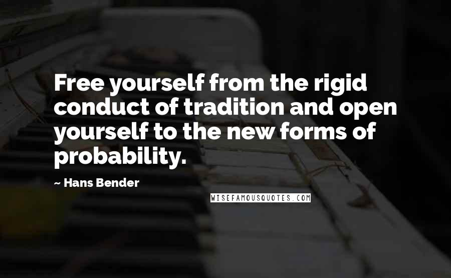 Hans Bender quotes: Free yourself from the rigid conduct of tradition and open yourself to the new forms of probability.