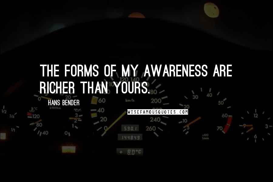 Hans Bender quotes: The forms of my awareness are richer than yours.